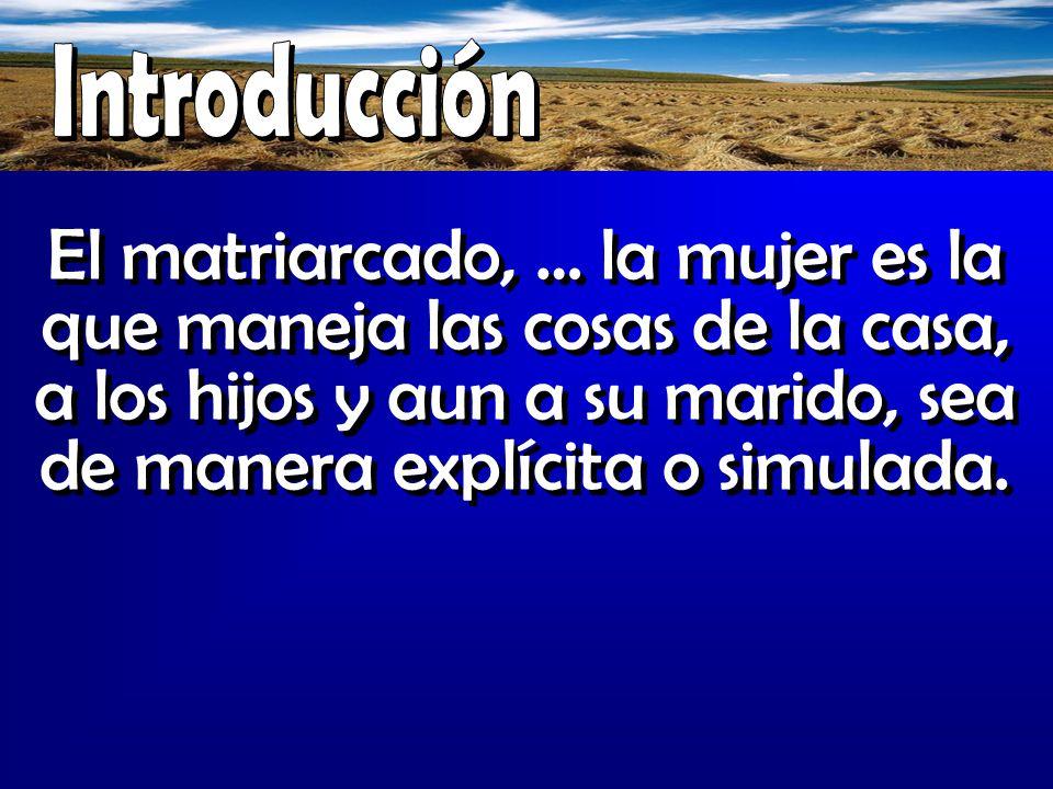 Introducción El matriarcado, … la mujer es la que maneja las cosas de la casa, a los hijos y aun a su marido, sea de manera explícita o simulada.