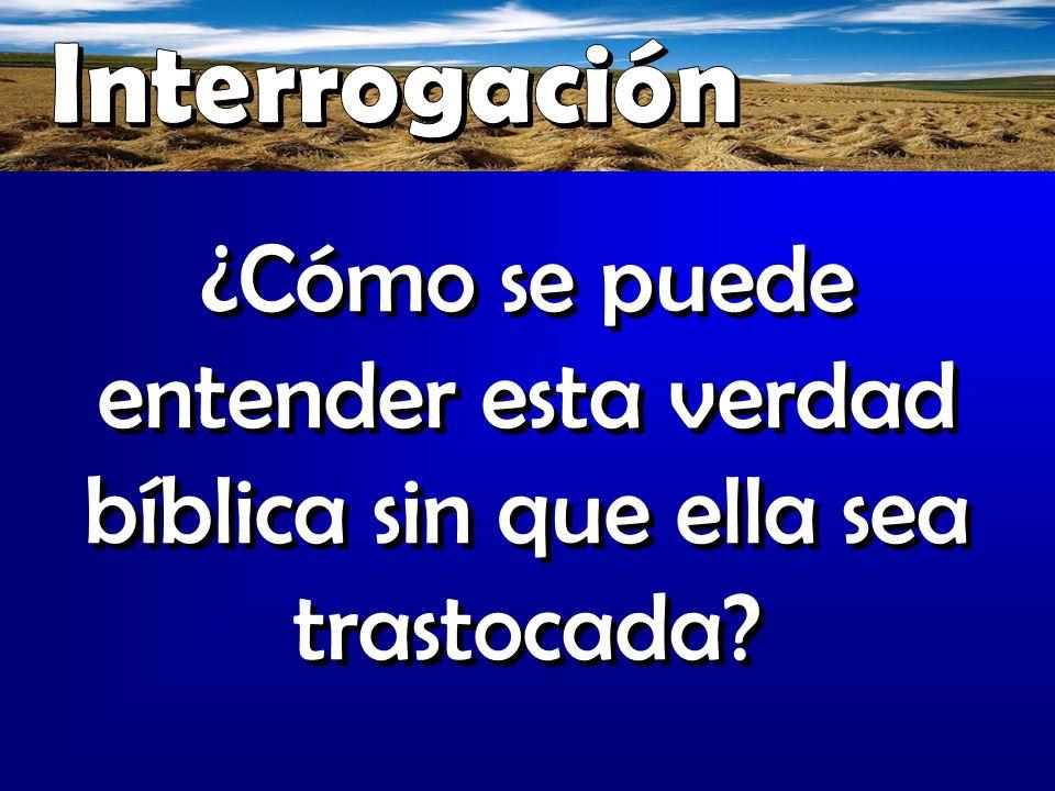 Interrogación ¿Cómo se puede entender esta verdad bíblica sin que ella sea trastocada