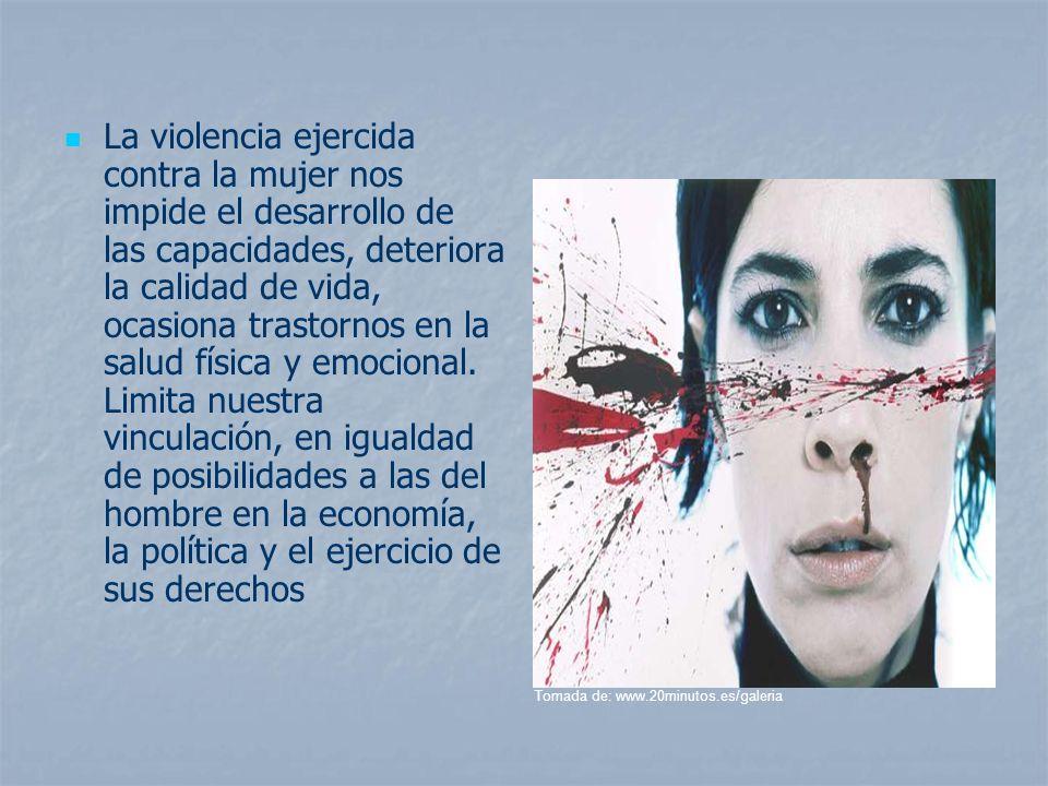 La violencia ejercida contra la mujer nos impide el desarrollo de las capacidades, deteriora la calidad de vida, ocasiona trastornos en la salud física y emocional. Limita nuestra vinculación, en igualdad de posibilidades a las del hombre en la economía, la política y el ejercicio de sus derechos
