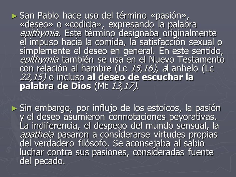 San Pablo hace uso del término «pasión», «deseo» o «codicia», expresando la palabra epithymia. Este término designaba originalmente el impuso hacía la comida, la satisfacción sexual o simplemente el deseo en general. En este sentido, epithymia también se usa en el Nuevo Testamento con relación al hambre (Lc 15,16), al anhelo (Lc 22,15) o incluso al deseo de escuchar la palabra de Dios (Mt 13,17).