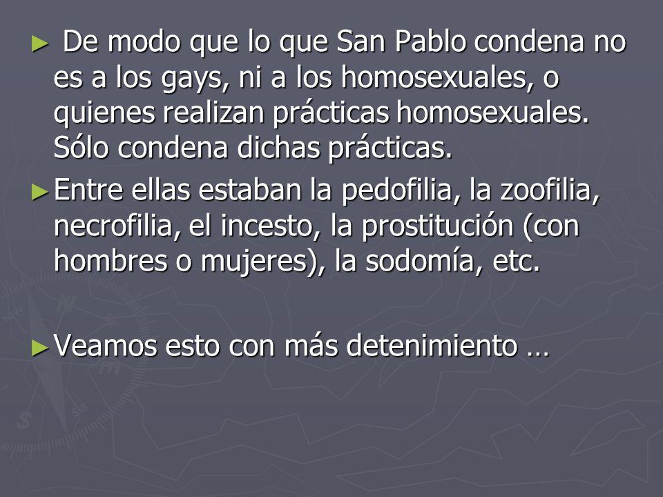 De modo que lo que San Pablo condena no es a los gays, ni a los homosexuales, o quienes realizan prácticas homosexuales. Sólo condena dichas prácticas.
