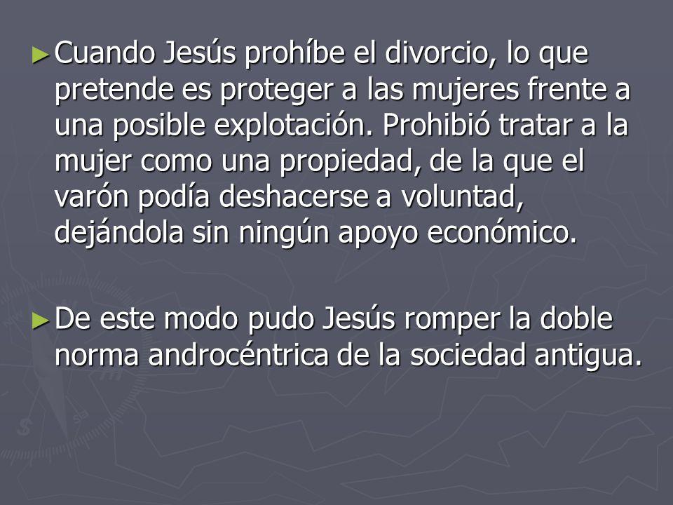 Cuando Jesús prohíbe el divorcio, lo que pretende es proteger a las mujeres frente a una posible explotación. Prohibió tratar a la mujer como una propiedad, de la que el varón podía deshacerse a voluntad, dejándola sin ningún apoyo económico.