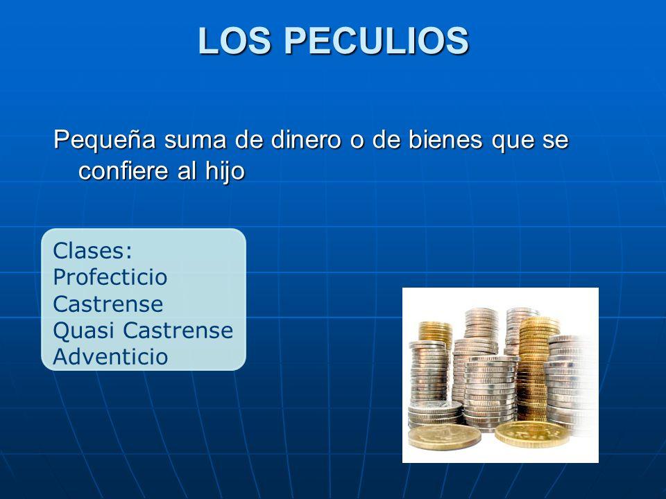 LOS PECULIOS Pequeña suma de dinero o de bienes que se confiere al hijo. Clases: Profecticio. Castrense.