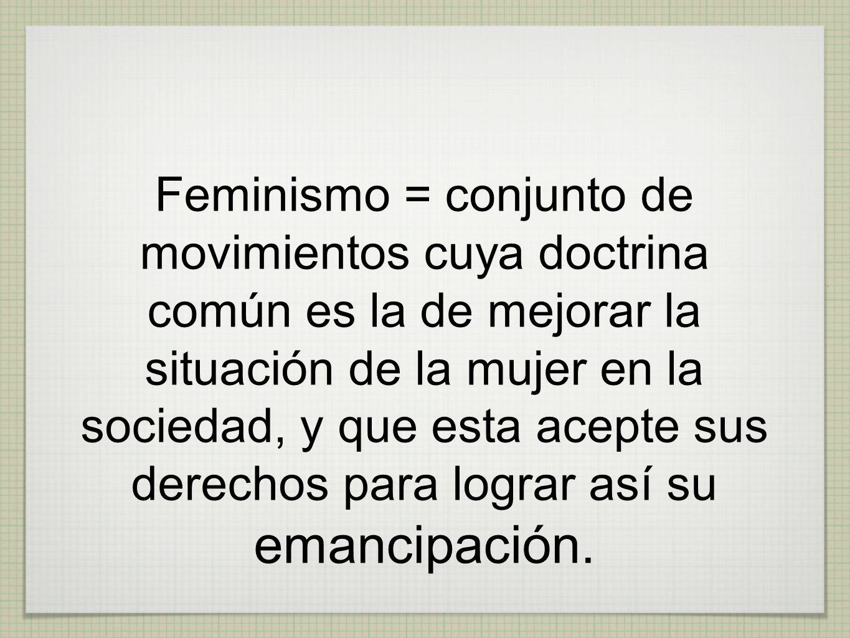 Feminismo = conjunto de movimientos cuya doctrina común es la de mejorar la situación de la mujer en la sociedad, y que esta acepte sus derechos para lograr así su emancipación.