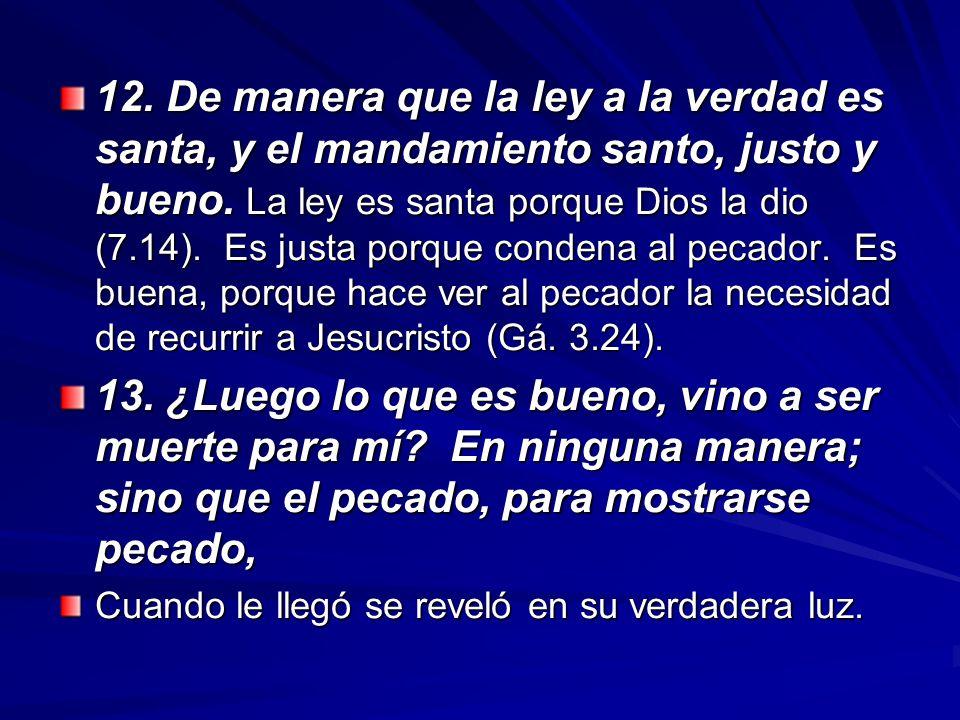 12. De manera que la ley a la verdad es santa, y el mandamiento santo, justo y bueno. La ley es santa porque Dios la dio (7.14). Es justa porque condena al pecador. Es buena, porque hace ver al pecador la necesidad de recurrir a Jesucristo (Gá. 3.24).