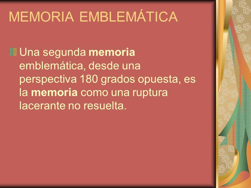 MEMORIA EMBLEMÁTICA Una segunda memoria emblemática, desde una perspectiva 180 grados opuesta, es la memoria como una ruptura lacerante no resuelta.