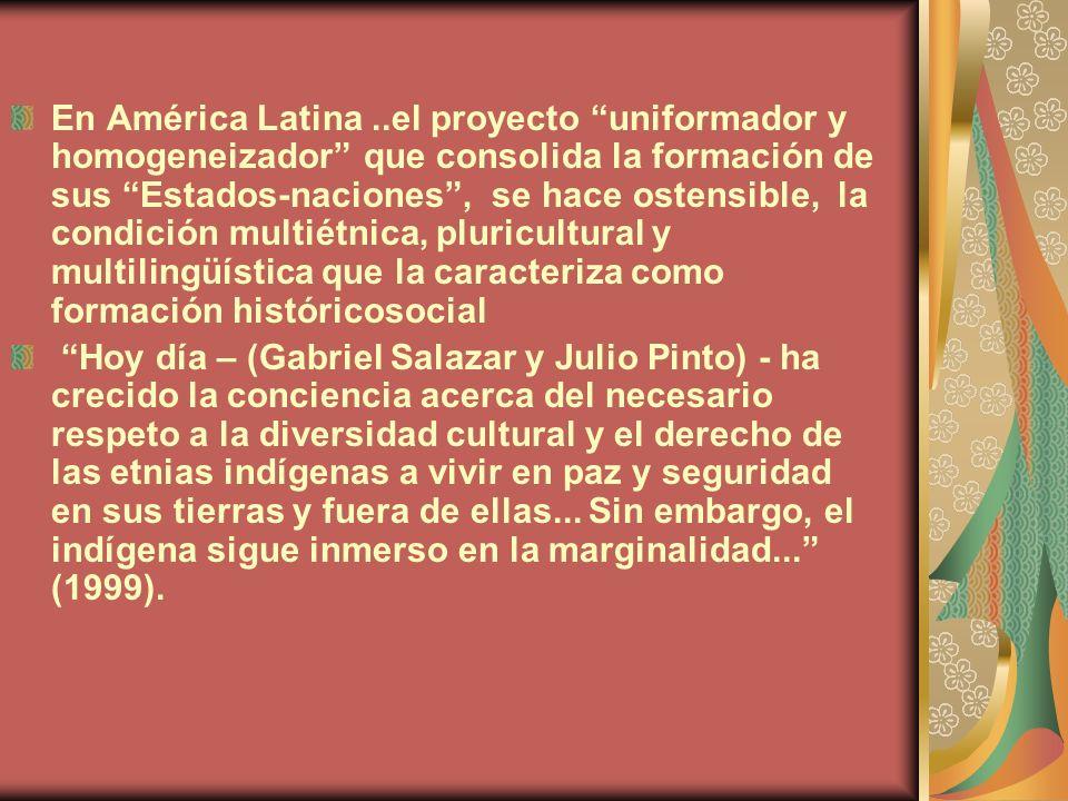 En América Latina ..el proyecto uniformador y homogeneizador que consolida la formación de sus Estados-naciones , se hace ostensible, la condición multiétnica, pluricultural y multilingüística que la caracteriza como formación históricosocial
