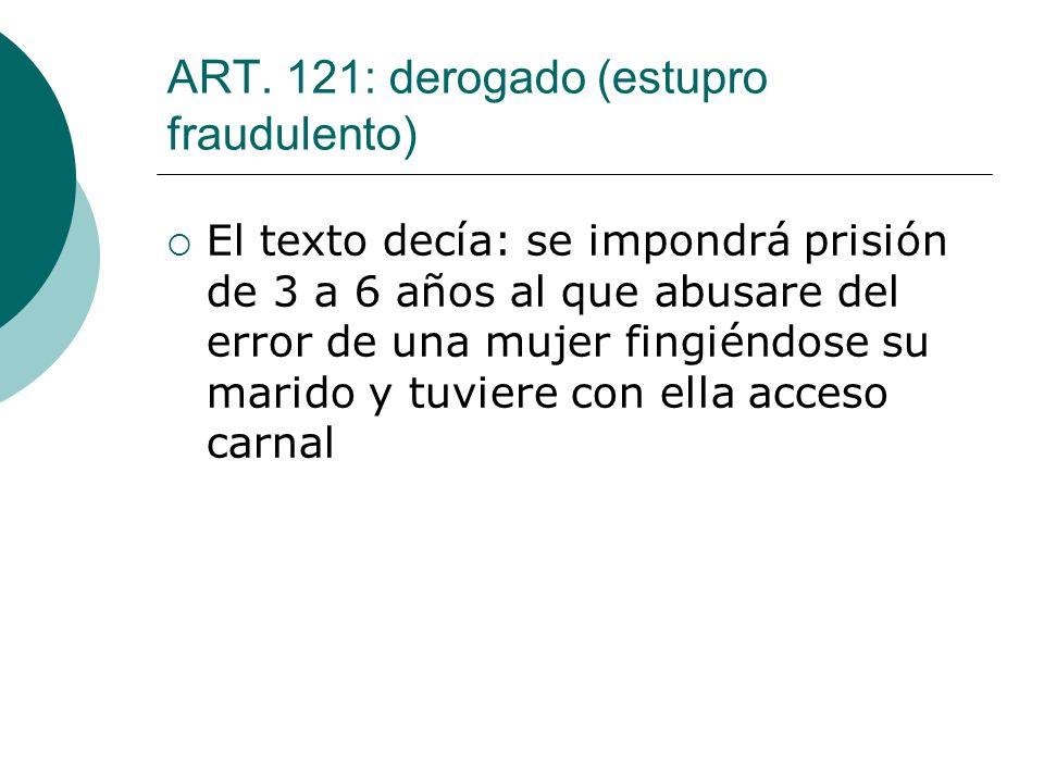 ART. 121: derogado (estupro fraudulento)