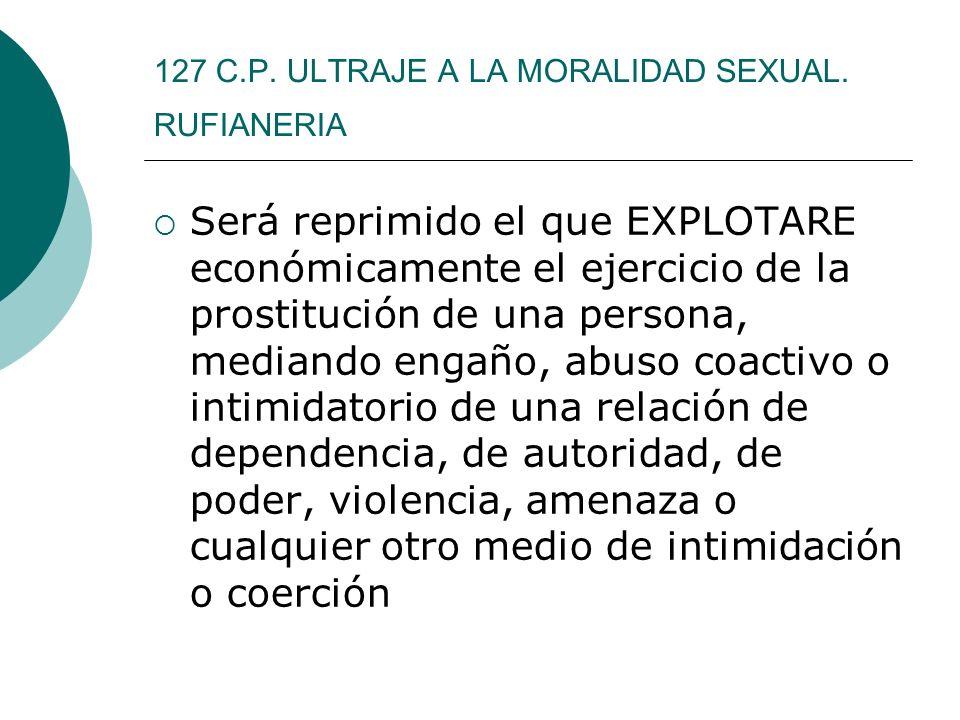 127 C.P. ULTRAJE A LA MORALIDAD SEXUAL. RUFIANERIA