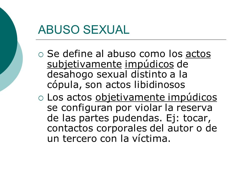 ABUSO SEXUAL Se define al abuso como los actos subjetivamente impúdicos de desahogo sexual distinto a la cópula, son actos libidinosos.