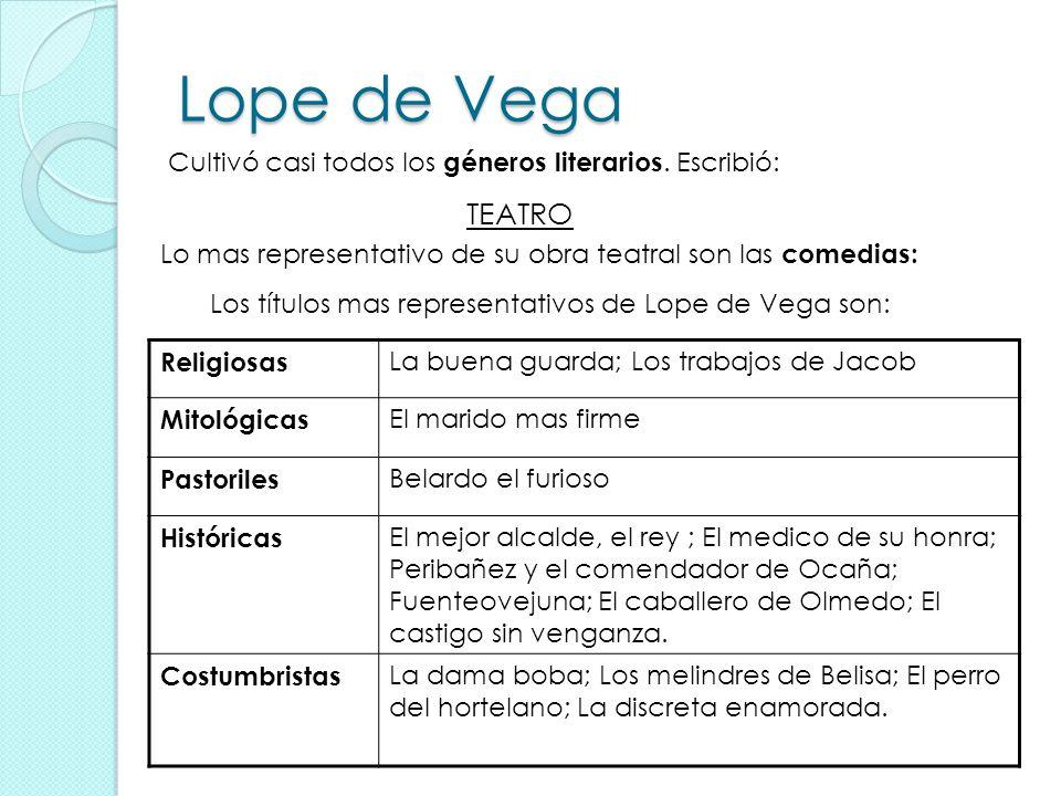 Lope de Vega Cultivó casi todos los géneros literarios. Escribió: TEATRO. Lo mas representativo de su obra teatral son las comedias: