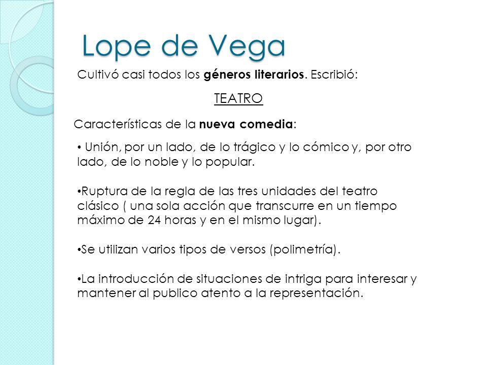 Lope de Vega Cultivó casi todos los géneros literarios. Escribió: TEATRO. Características de la nueva comedia: