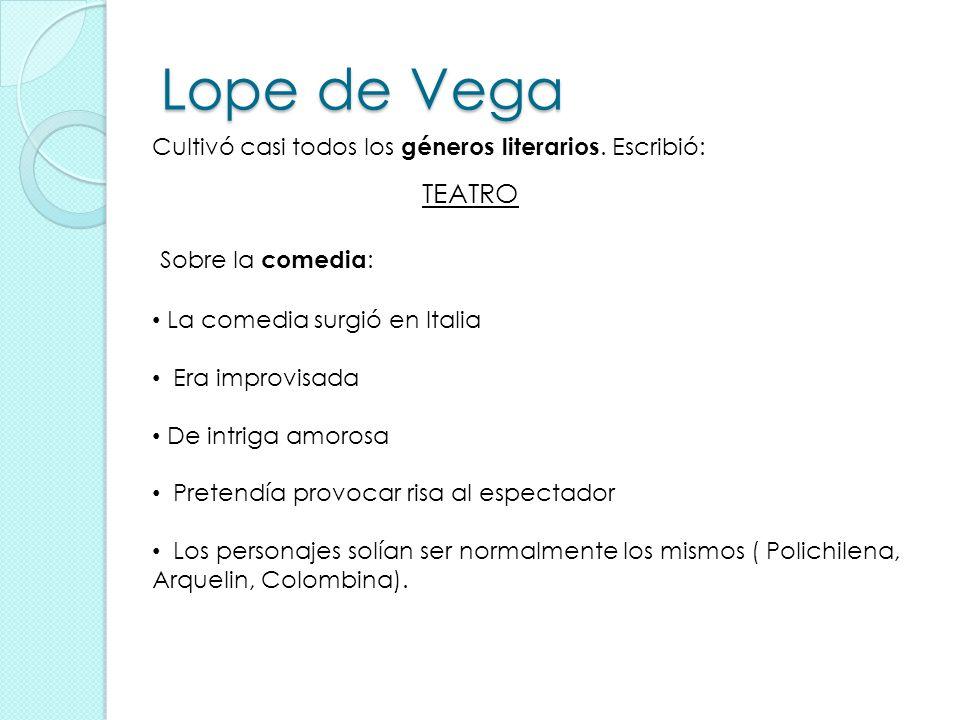 Lope de Vega Cultivó casi todos los géneros literarios. Escribió: TEATRO. Sobre la comedia: La comedia surgió en Italia.