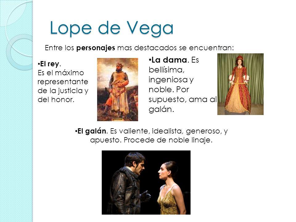 Lope de Vega Entre los personajes mas destacados se encuentran: La dama. Es bellísima, ingeniosa y noble. Por supuesto, ama al galán.