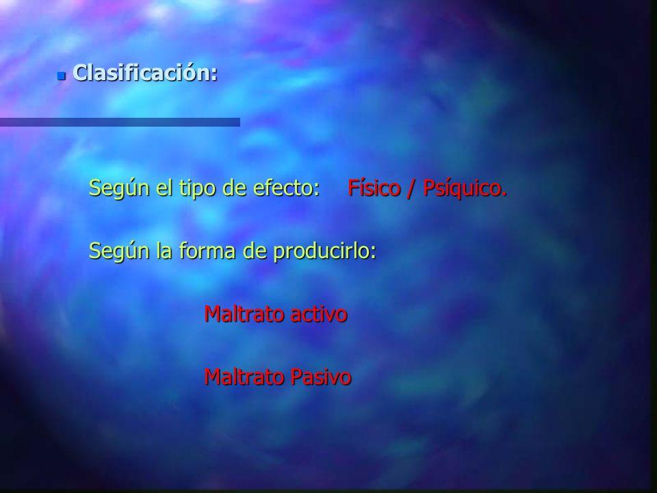Clasificación: Según el tipo de efecto: Físico / Psíquico. Según la forma de producirlo: Maltrato activo.