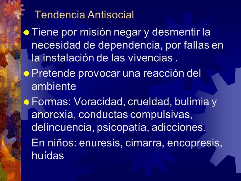 Tendencia Antisocial Tiene por misión negar y desmentir la necesidad de dependencia, por fallas en la instalación de las vivencias .