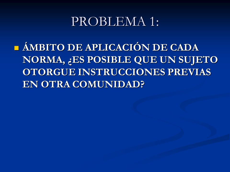 PROBLEMA 1: ÁMBITO DE APLICACIÓN DE CADA NORMA, ¿ES POSIBLE QUE UN SUJETO OTORGUE INSTRUCCIONES PREVIAS EN OTRA COMUNIDAD