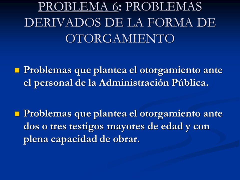 PROBLEMA 6: PROBLEMAS DERIVADOS DE LA FORMA DE OTORGAMIENTO