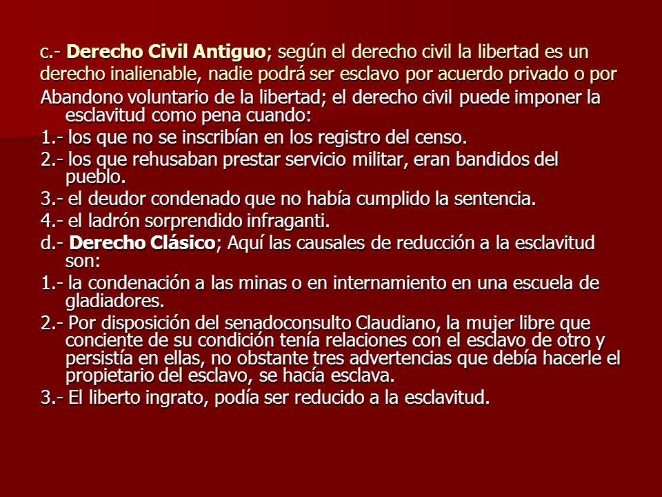 c.- Derecho Civil Antiguo; según el derecho civil la libertad es un derecho inalienable, nadie podrá ser esclavo por acuerdo privado o por