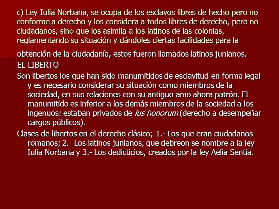 c) Ley Iulia Norbana, se ocupa de los esclavos libres de hecho pero no conforme a derecho y los considera a todos libres de derecho, pero no ciudadanos, sino que los asimila a los latinos de las colonias, reglamentando su situación y dándoles ciertas facilidades para la
