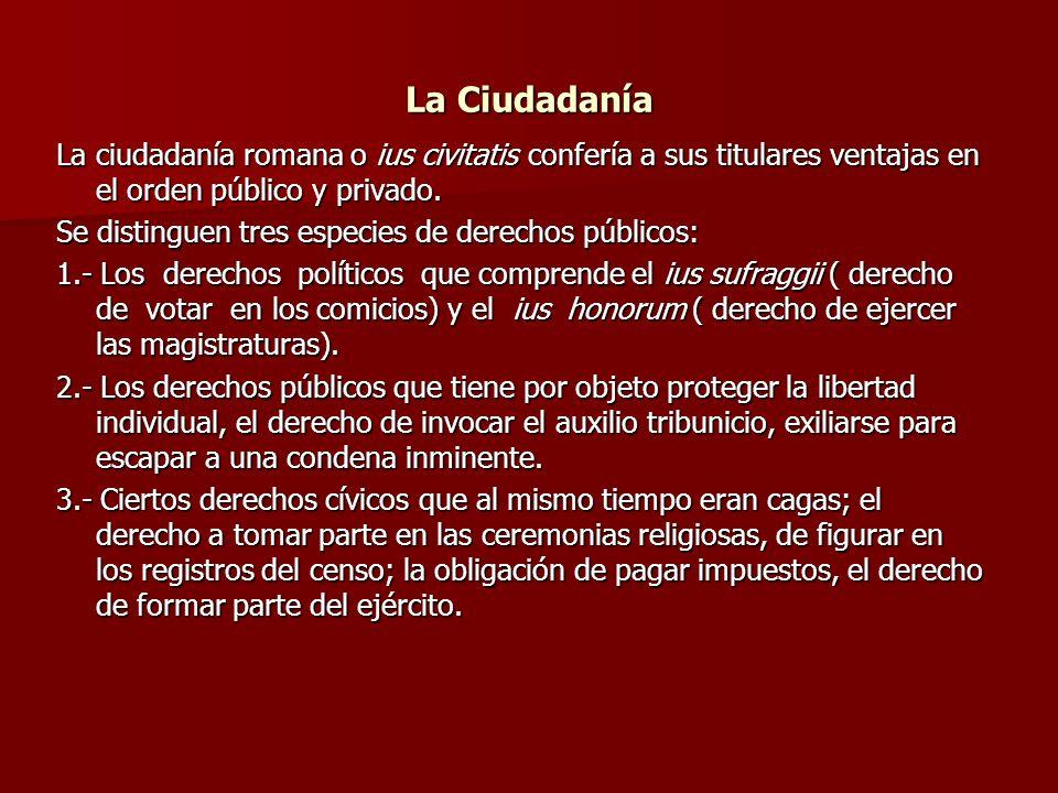 La Ciudadanía La ciudadanía romana o ius civitatis confería a sus titulares ventajas en el orden público y privado.
