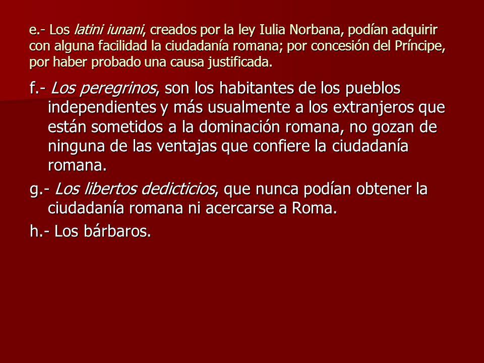 e.- Los latini iunani, creados por la ley Iulia Norbana, podían adquirir con alguna facilidad la ciudadanía romana; por concesión del Príncipe, por haber probado una causa justificada.