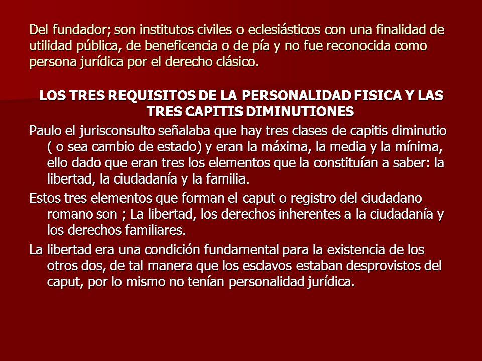 Del fundador; son institutos civiles o eclesiásticos con una finalidad de utilidad pública, de beneficencia o de pía y no fue reconocida como persona jurídica por el derecho clásico.