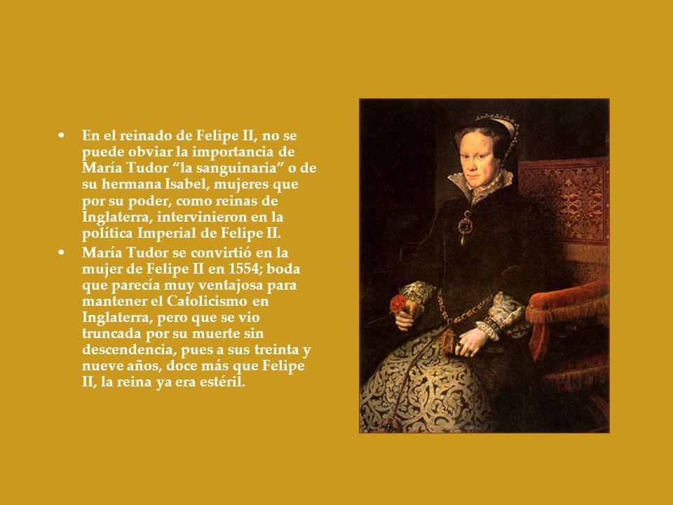 En el reinado de Felipe II, no se puede obviar la importancia de María Tudor la sanguinaria o de su hermana Isabel, mujeres que por su poder, como reinas de Inglaterra, intervinieron en la política Imperial de Felipe II.