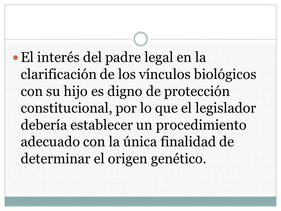 El interés del padre legal en la clarificación de los vínculos biológicos con su hijo es digno de protección constitucional, por lo que el legislador debería establecer un procedimiento adecuado con la única finalidad de determinar el origen genético.