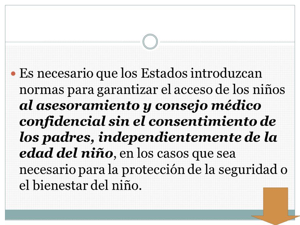 Es necesario que los Estados introduzcan normas para garantizar el acceso de los niños al asesoramiento y consejo médico confidencial sin el consentimiento de los padres, independientemente de la edad del niño, en los casos que sea necesario para la protección de la seguridad o el bienestar del niño.