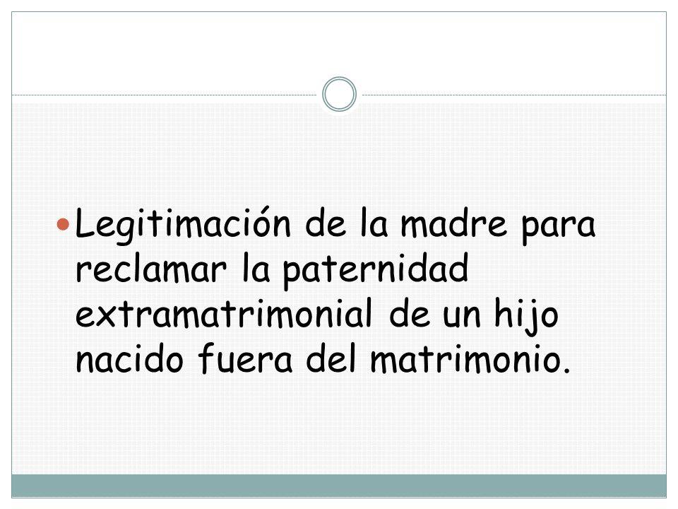 Legitimación de la madre para reclamar la paternidad extramatrimonial de un hijo nacido fuera del matrimonio.