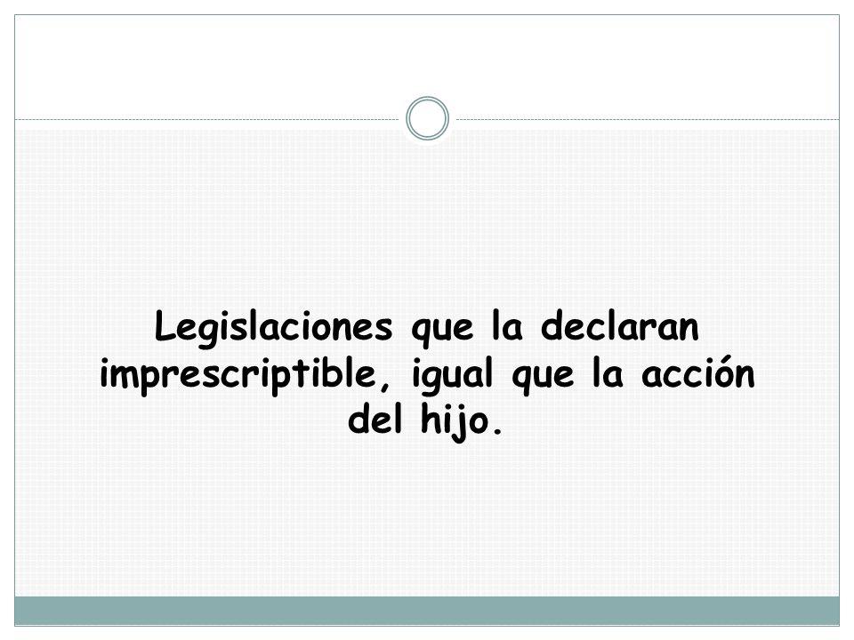 Legislaciones que la declaran imprescriptible, igual que la acción del hijo.