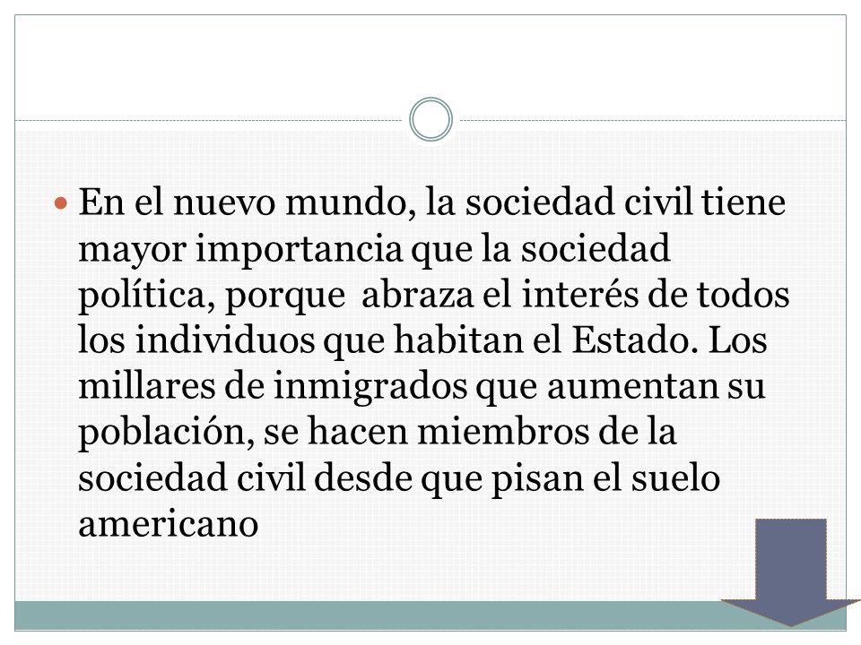 En el nuevo mundo, la sociedad civil tiene mayor importancia que la sociedad política, porque abraza el interés de todos los individuos que habitan el Estado.