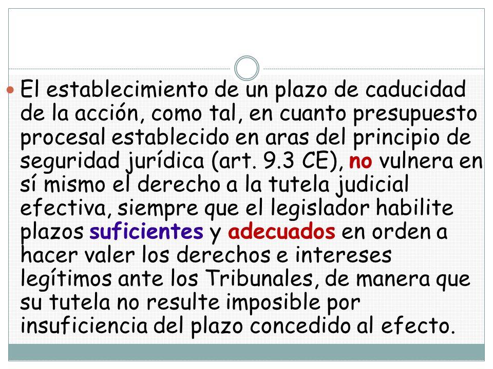 El establecimiento de un plazo de caducidad de la acción, como tal, en cuanto presupuesto procesal establecido en aras del principio de seguridad jurídica (art.