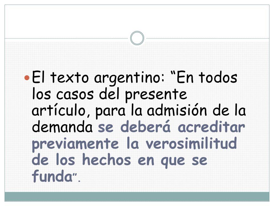 El texto argentino: En todos los casos del presente artículo, para la admisión de la demanda se deberá acreditar previamente la verosimilitud de los hechos en que se funda .