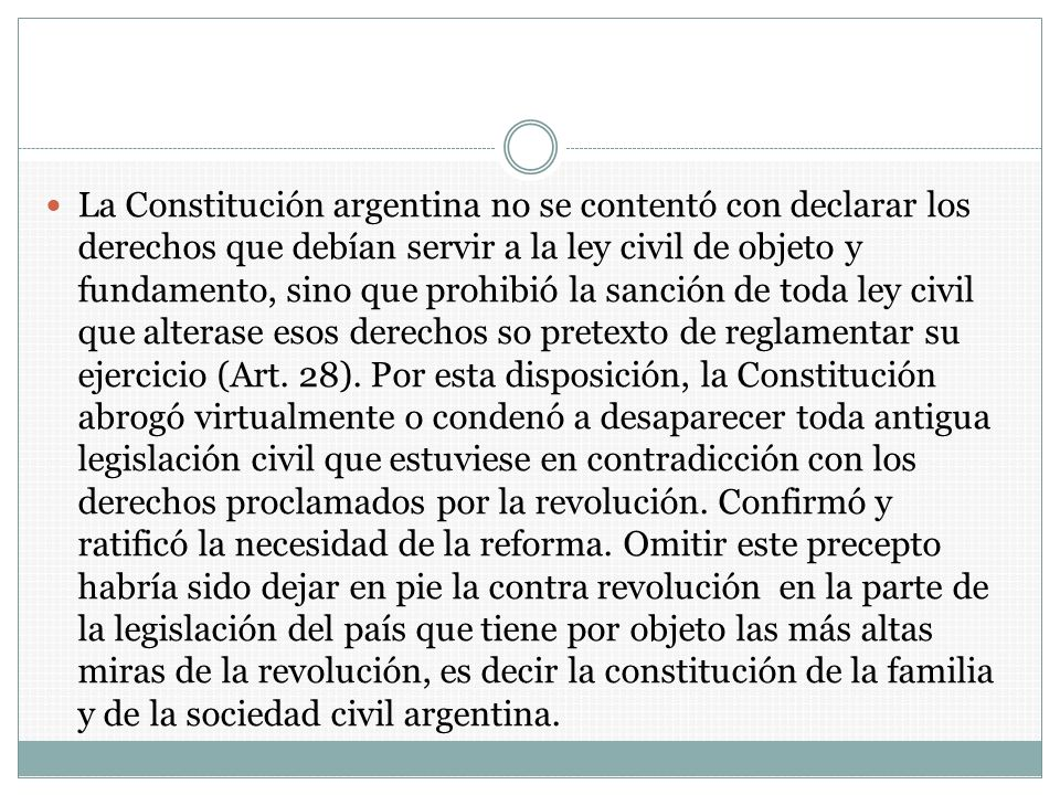 La Constitución argentina no se contentó con declarar los derechos que debían servir a la ley civil de objeto y fundamento, sino que prohibió la sanción de toda ley civil que alterase esos derechos so pretexto de reglamentar su ejercicio (Art.