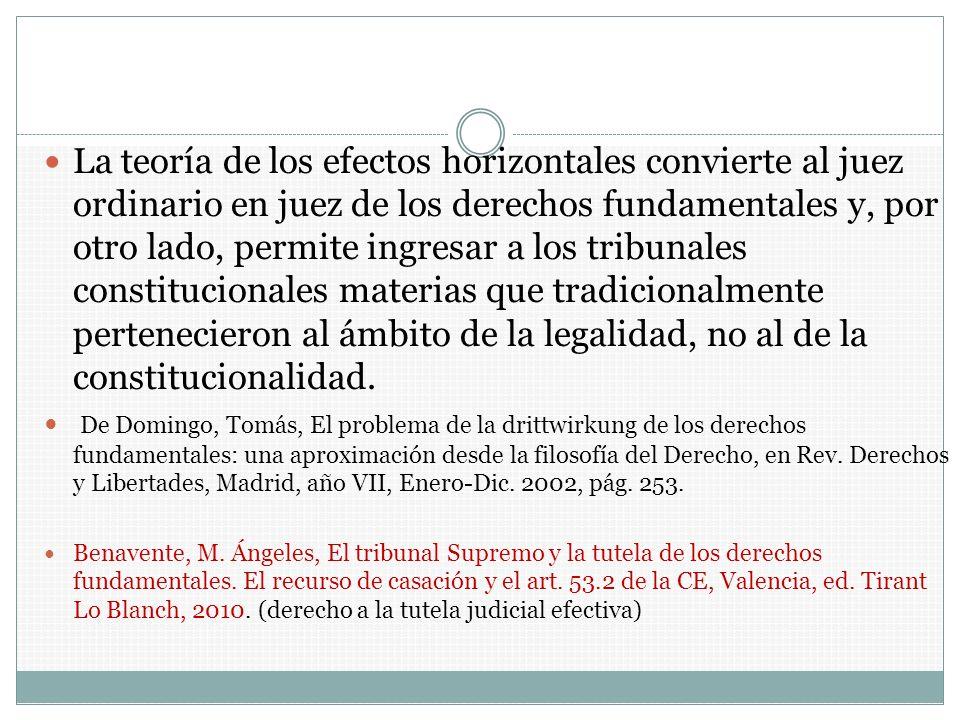 La teoría de los efectos horizontales convierte al juez ordinario en juez de los derechos fundamentales y, por otro lado, permite ingresar a los tribunales constitucionales materias que tradicionalmente pertenecieron al ámbito de la legalidad, no al de la constitucionalidad.