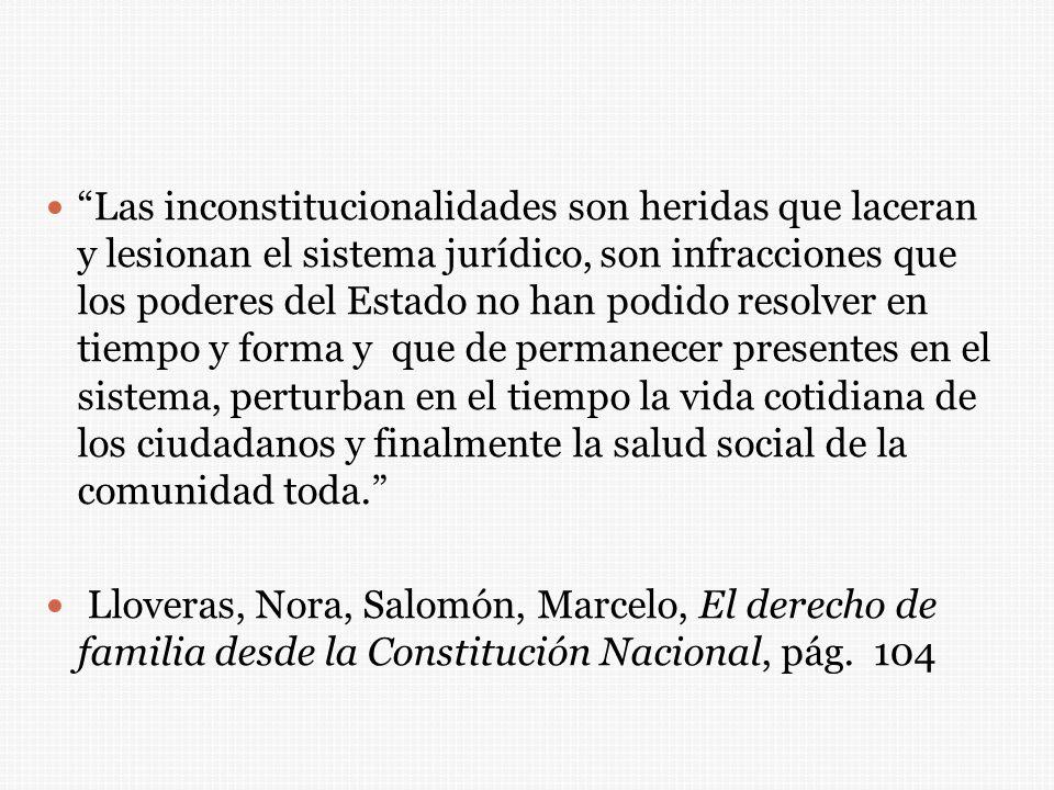 Las inconstitucionalidades son heridas que laceran y lesionan el sistema jurídico, son infracciones que los poderes del Estado no han podido resolver en tiempo y forma y que de permanecer presentes en el sistema, perturban en el tiempo la vida cotidiana de los ciudadanos y finalmente la salud social de la comunidad toda.