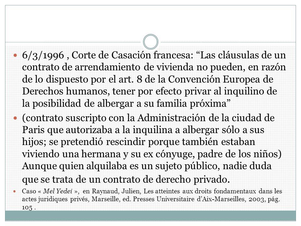6/3/1996 , Corte de Casación francesa: Las cláusulas de un contrato de arrendamiento de vivienda no pueden, en razón de lo dispuesto por el art. 8 de la Convención Europea de Derechos humanos, tener por efecto privar al inquilino de la posibilidad de albergar a su familia próxima