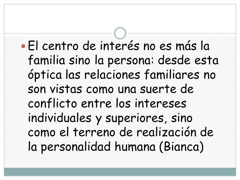 El centro de interés no es más la familia sino la persona: desde esta óptica las relaciones familiares no son vistas como una suerte de conflicto entre los intereses individuales y superiores, sino como el terreno de realización de la personalidad humana (Bianca)