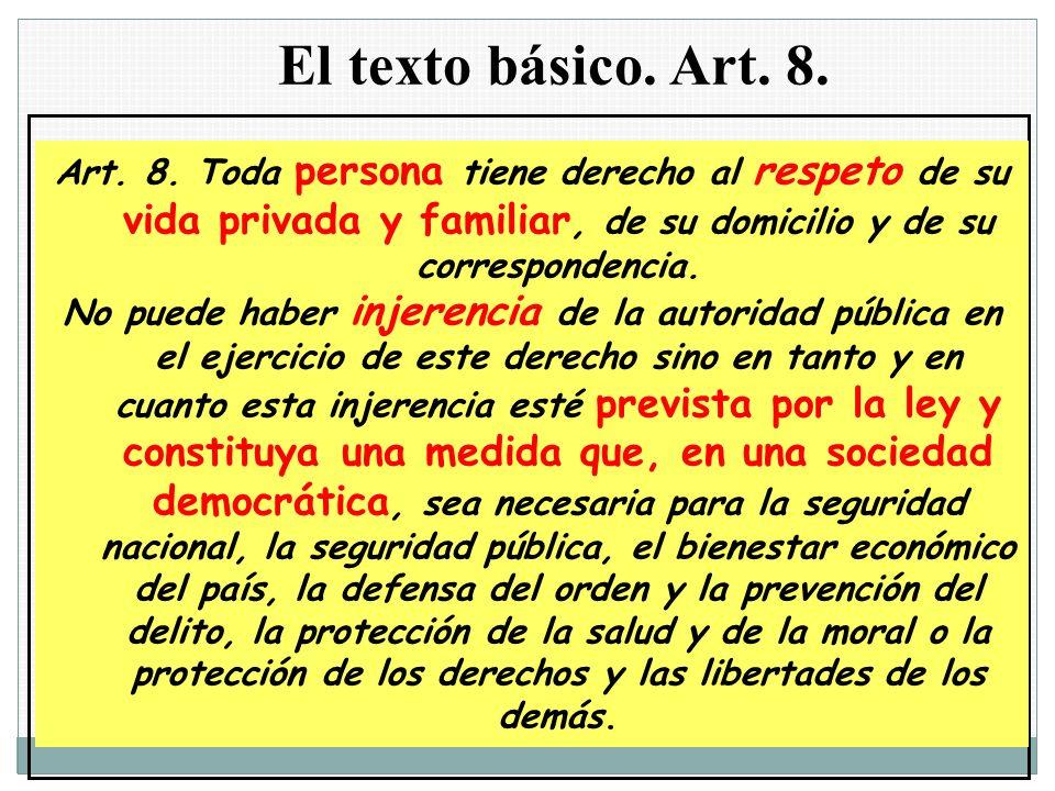 El texto básico. Art. 8. Art. 8. Toda persona tiene derecho al respeto de su vida privada y familiar, de su domicilio y de su correspondencia.