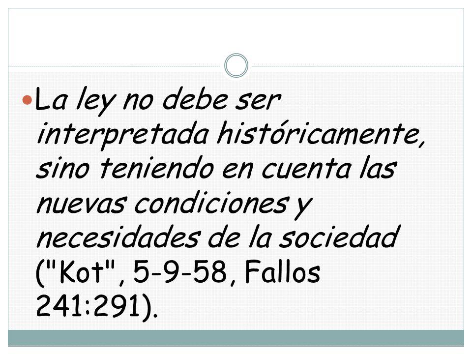 La ley no debe ser interpretada históricamente, sino teniendo en cuenta las nuevas condiciones y necesidades de la sociedad ( Kot , 5-9-58, Fallos 241:291).