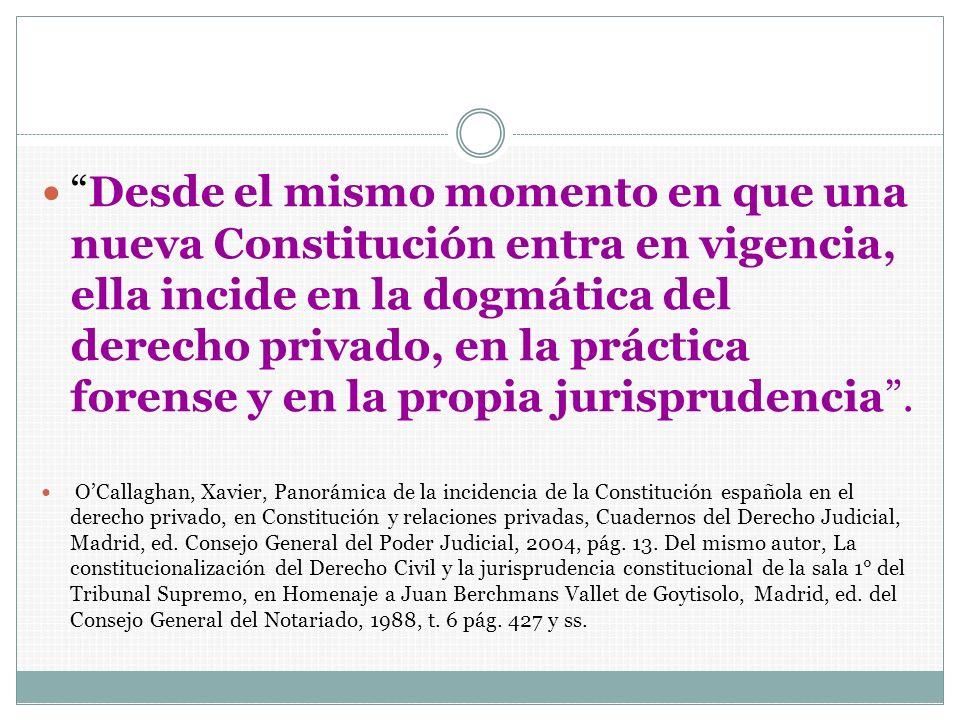 Desde el mismo momento en que una nueva Constitución entra en vigencia, ella incide en la dogmática del derecho privado, en la práctica forense y en la propia jurisprudencia .