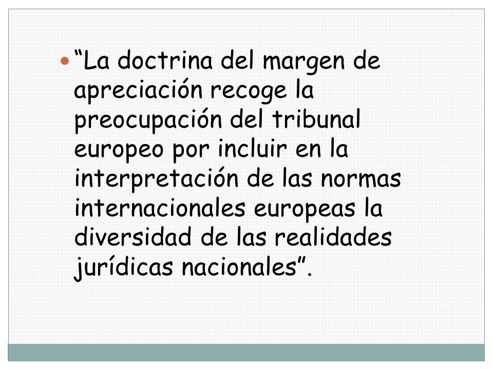 La doctrina del margen de apreciación recoge la preocupación del tribunal europeo por incluir en la interpretación de las normas internacionales europeas la diversidad de las realidades jurídicas nacionales .