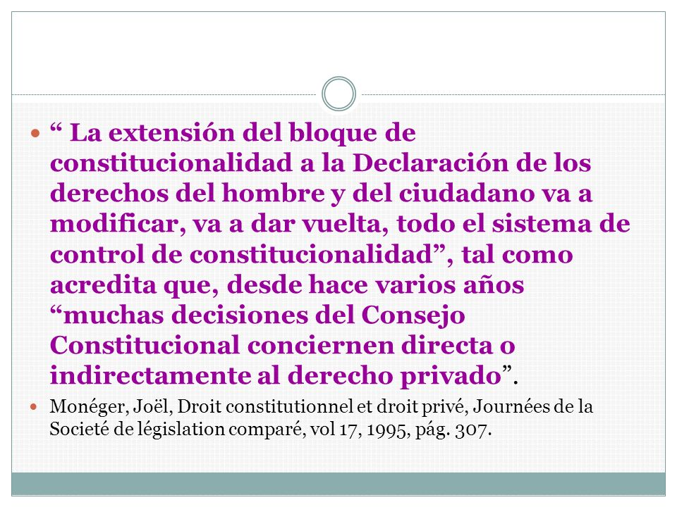 La extensión del bloque de constitucionalidad a la Declaración de los derechos del hombre y del ciudadano va a modificar, va a dar vuelta, todo el sistema de control de constitucionalidad , tal como acredita que, desde hace varios años muchas decisiones del Consejo Constitucional conciernen directa o indirectamente al derecho privado .