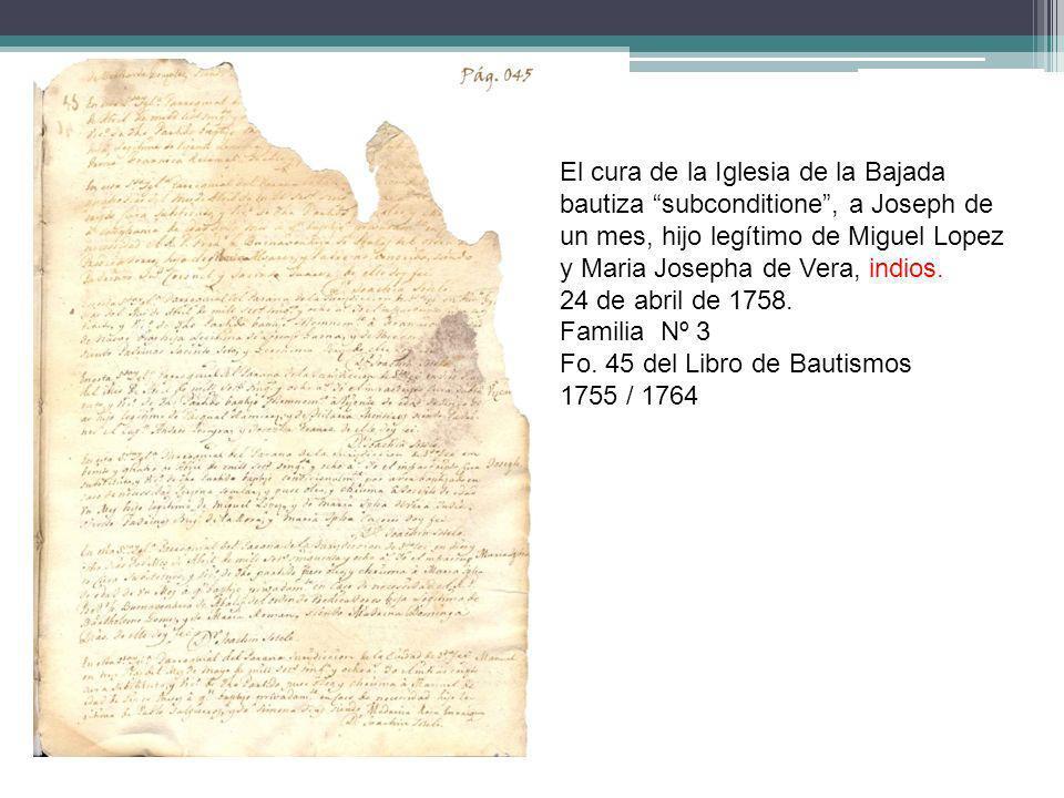 El cura de la Iglesia de la Bajada bautiza subconditione , a Joseph de un mes, hijo legítimo de Miguel Lopez y Maria Josepha de Vera, indios.