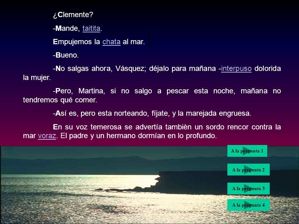 | ¿Clemente -Mande, taitita. Empujemos la chata al mar. -Bueno.