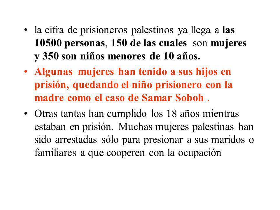 la cifra de prisioneros palestinos ya llega a las 10500 personas, 150 de las cuales son mujeres y 350 son niños menores de 10 años.