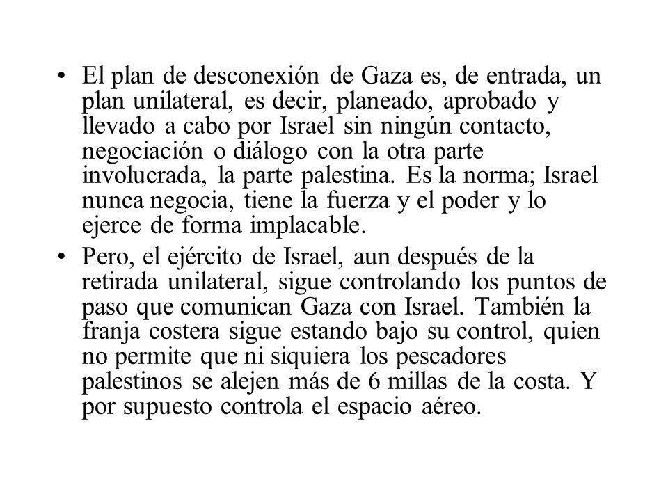 El plan de desconexión de Gaza es, de entrada, un plan unilateral, es decir, planeado, aprobado y llevado a cabo por Israel sin ningún contacto, negociación o diálogo con la otra parte involucrada, la parte palestina. Es la norma; Israel nunca negocia, tiene la fuerza y el poder y lo ejerce de forma implacable.