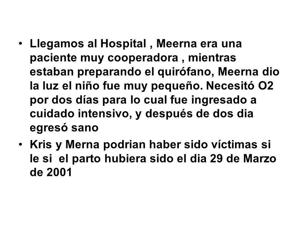Llegamos al Hospital , Meerna era una paciente muy cooperadora , mientras estaban preparando el quirófano, Meerna dio la luz el niño fue muy pequeño. Necesitó O2 por dos días para lo cual fue ingresado a cuidado intensivo, y después de dos dia egresó sano